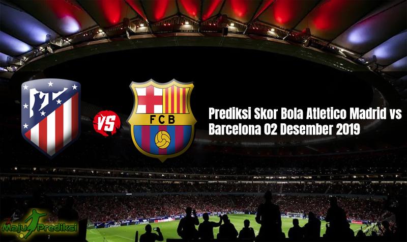 Prediksi Skor Bola Atletico Madrid vs Barcelona 02 Desember 2019